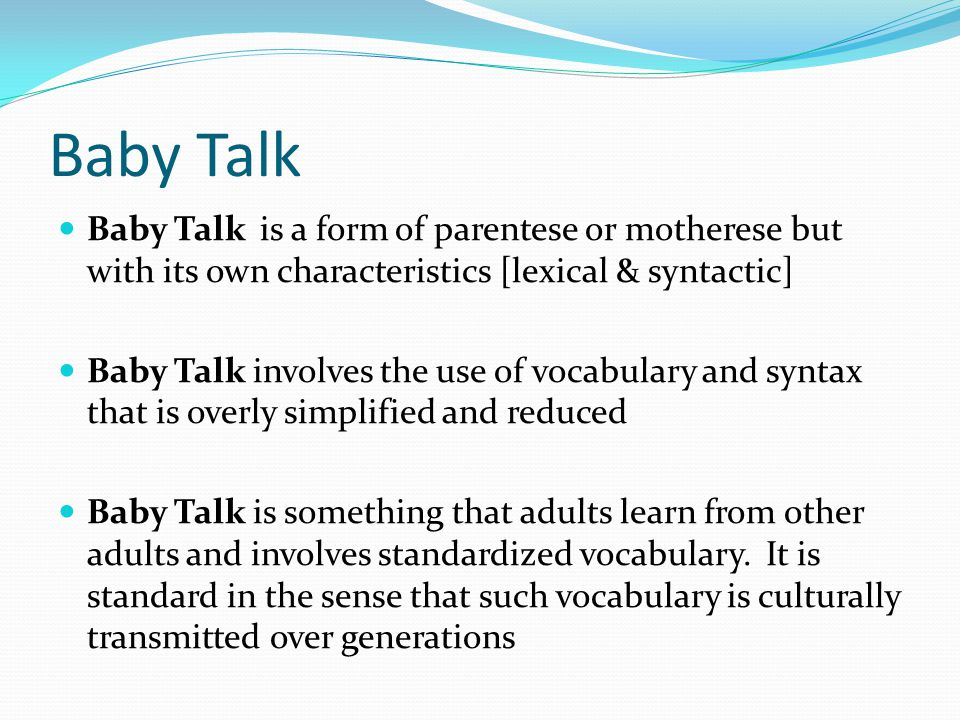 Baby Talk Baby Talk is a form of parentese or motherese but with its own characteristics [lexical & syntactic]